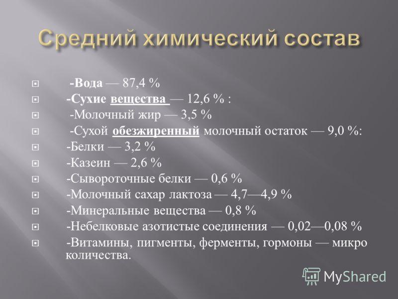 - Вода 87,4 % - Сухие вещества 12,6 % : - Молочный жир 3,5 % - Сухой обезжиренный молочный остаток 9,0 %: - Белки 3,2 % - Казеин 2,6 % - Сывороточные белки 0,6 % - Молочный сахар лактоза 4,74,9 % - Минеральные вещества 0,8 % - Небелковые азотистые со