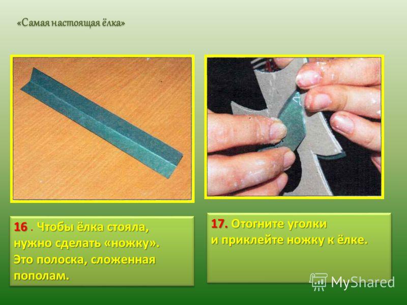 16Чтобы ёлка стояла, нужно сделать «ножку». 16. Чтобы ёлка стояла, нужно сделать «ножку». Это полоска, сложенная пополам. 16Чтобы ёлка стояла, нужно сделать «ножку». 16. Чтобы ёлка стояла, нужно сделать «ножку». Это полоска, сложенная пополам. 17. От