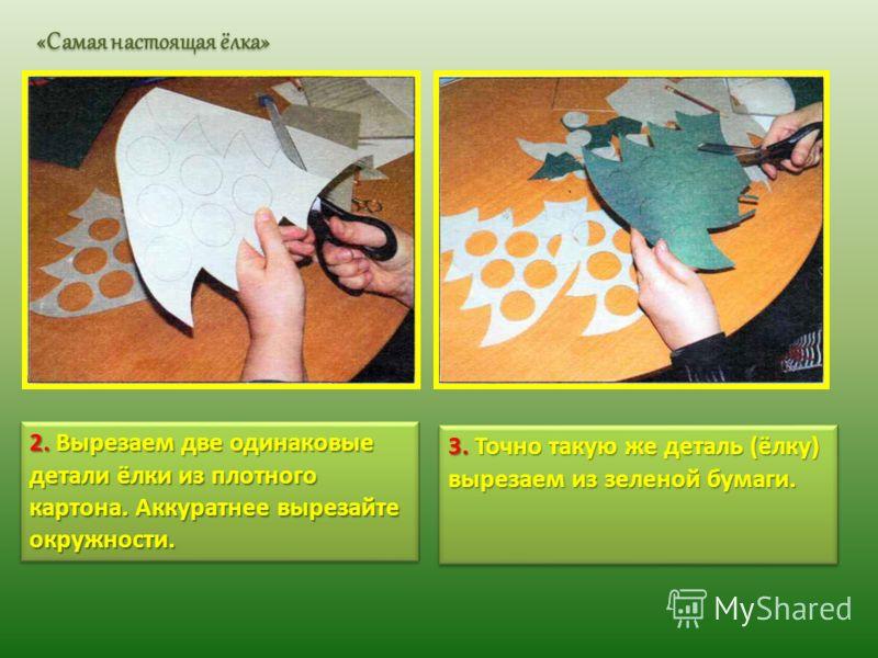 2. Вырезаем две одинаковые детали ёлки из плотного картона. Аккуратнее вырезайте окружности. 3. Точно такую же деталь (ёлку) вырезаем из зеленой бумаги. «Самая настоящая ёлка»
