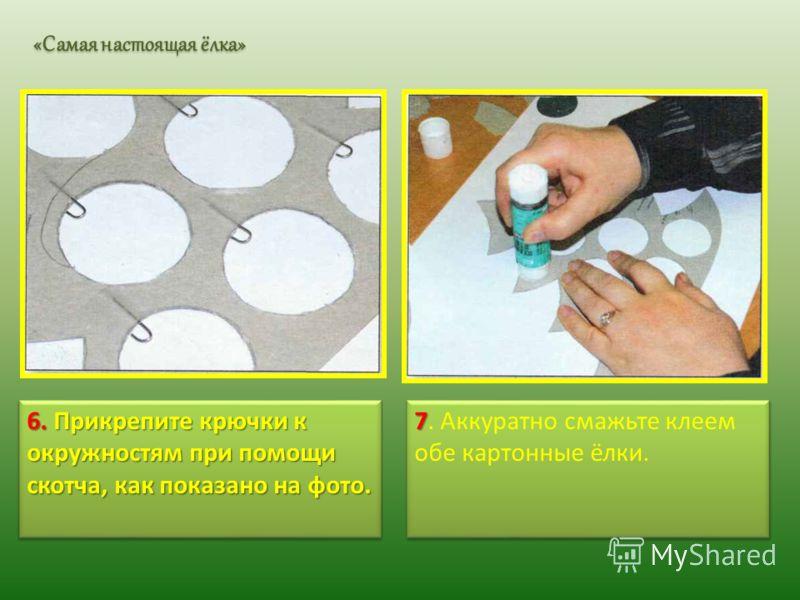 6. Прикрепите крючки к окружностям при помощи скотча, как показано на фото. 7 7. Аккуратно смажьте клеем обе картонные ёлки. «Самая настоящая ёлка»