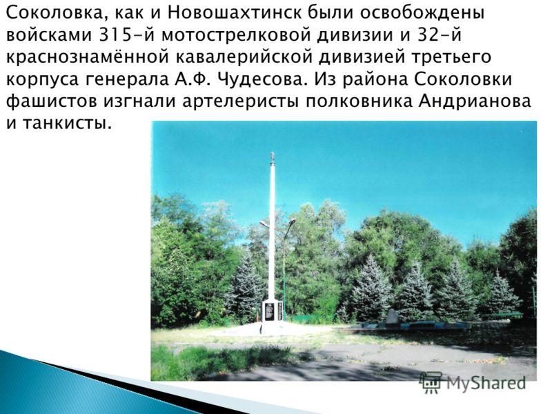Соколовка, как и Новошахтинск были освобождены войсками 315-й мотострелковой дивизии и 32-й краснознамённой кавалерийской дивизией третьего корпуса генерала А.Ф. Чудесова. Из района Соколовки фашистов изгнали артелеристы полковника Андрианова и танки
