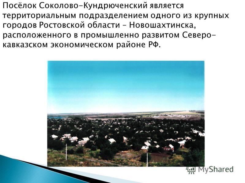 Посёлок Соколово-Кундрюченский является территориальным подразделением одного из крупных городов Ростовской области – Новошахтинска, расположенного в промышленно развитом Северо- кавказском экономическом районе РФ.