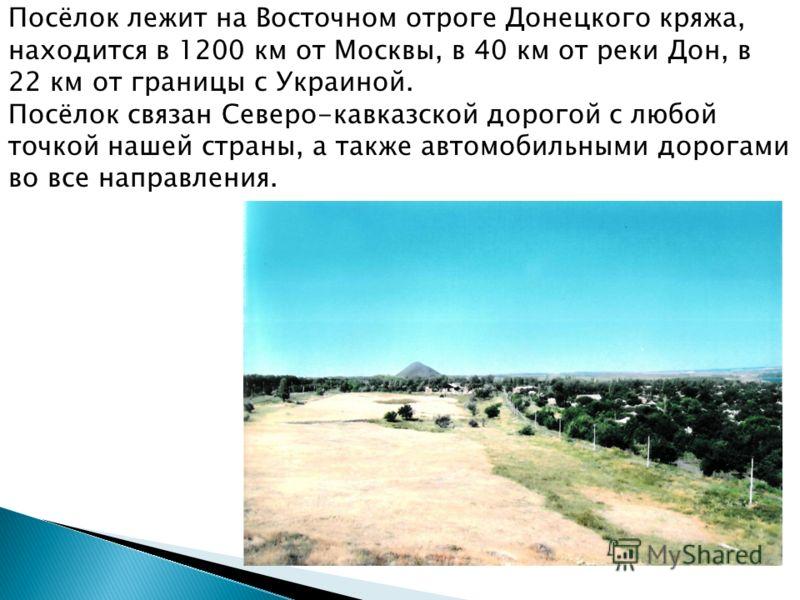 Посёлок лежит на Восточном отроге Донецкого кряжа, находится в 1200 км от Москвы, в 40 км от реки Дон, в 22 км от границы с Украиной. Посёлок связан Северо-кавказской дорогой с любой точкой нашей страны, а также автомобильными дорогами во все направл