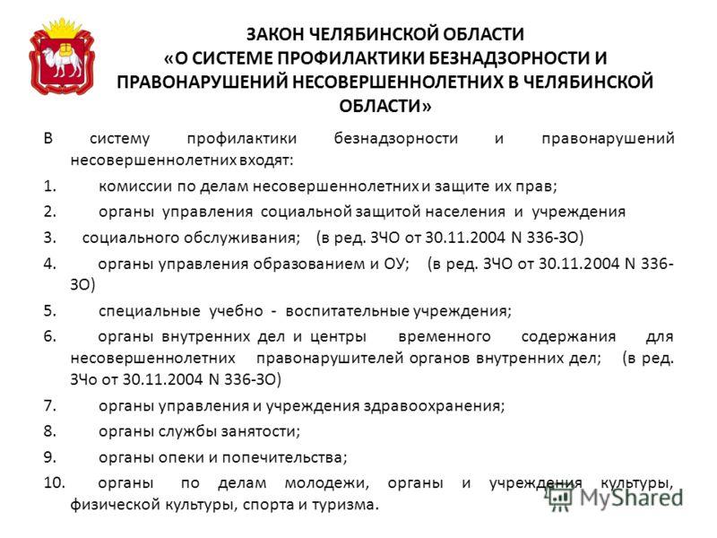 ЗАКОН ЧЕЛЯБИНСКОЙ ОБЛАСТИ «О СИСТЕМЕ ПРОФИЛАКТИКИ БЕЗНАДЗОРНОСТИ И ПРАВОНАРУШЕНИЙ НЕСОВЕРШЕННОЛЕТНИХ В ЧЕЛЯБИНСКОЙ ОБЛАСТИ» В систему профилактики безнадзорности и правонарушений несовершеннолетних входят: 1. комиссии по делам несовершеннолетних и за