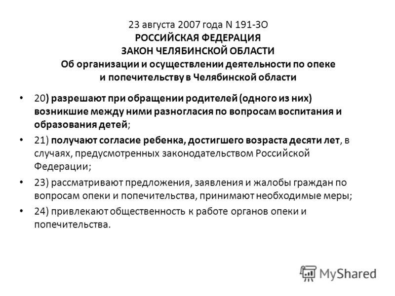 23 августа 2007 года N 191-ЗО РОССИЙСКАЯ ФЕДЕРАЦИЯ ЗАКОН ЧЕЛЯБИНСКОЙ ОБЛАСТИ Об организации и осуществлении деятельности по опеке и попечительству в Челябинской области 20) разрешают при обращении родителей (одного из них) возникшие между ними разног