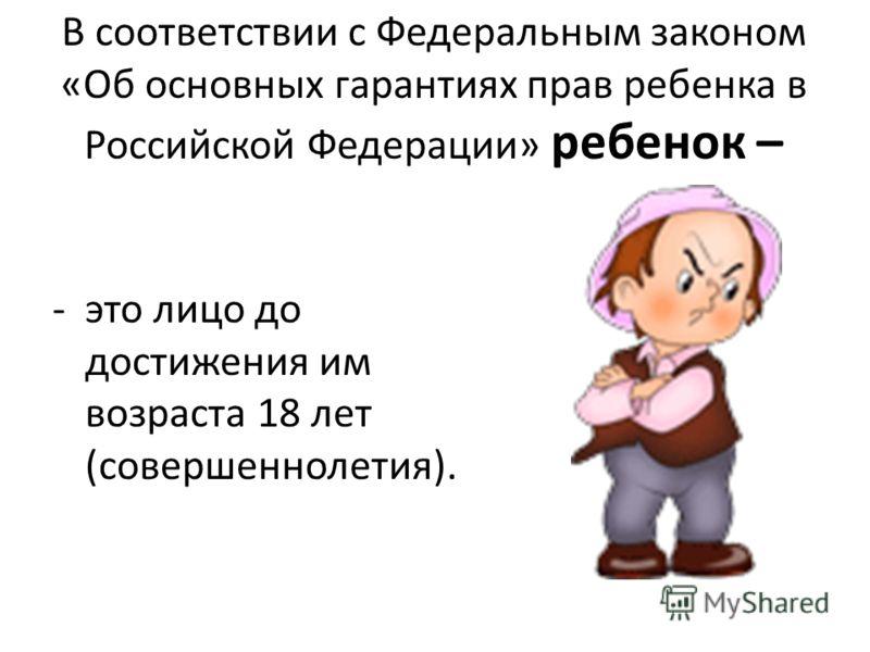 В соответствии с Федеральным законом «Об основных гарантиях прав ребенка в Российской Федерации» ребенок – -это лицо до достижения им возраста 18 лет (совершеннолетия).