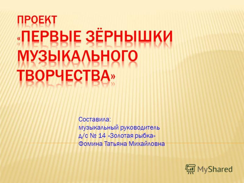 Составила: музыкальный руководитель д/с 14 «Золотая рыбка» Фомина Татьяна Михайловна