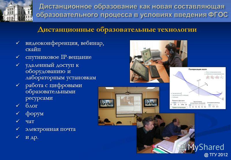 Дистанционные образовательные технологии @ ТГУ 2012 видеоконференция, вебинар, скайп видеоконференция, вебинар, скайп спутниковое IP-вещание спутниковое IP-вещание удаленный доступ к оборудованию и лабораторным установкам удаленный доступ к оборудова