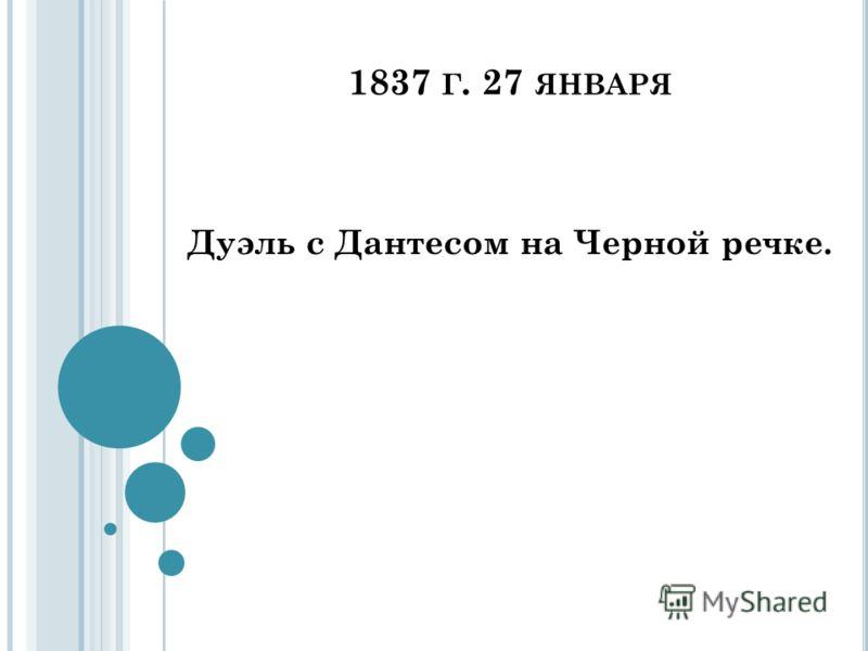 1837 Г. 27 ЯНВАРЯ Дуэль с Дантесом на Черной речке.