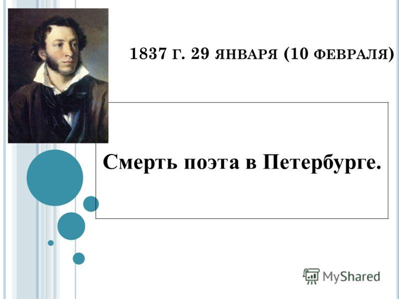 1837 Г. 29 ЯНВАРЯ (10 ФЕВРАЛЯ ) Смерть поэта в Петербурге.