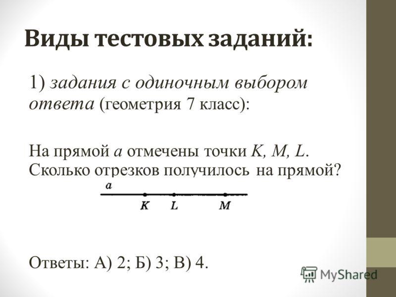 Виды тестовых заданий: 1) задания с одиночным выбором ответа (геометрия 7 класс): На прямой а отмечены точки K, M, L. Сколько отрезков получилось на прямой? Ответы: А) 2; Б) 3; В) 4.