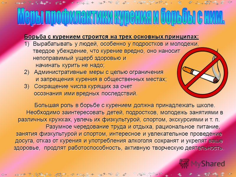 Борьба с курением строится на трех основных принципах: 1)Вырабатывать у людей, особенно у подростков и молодежи, твердое убеждение, что курение вредно, оно наносит непоправимый ущерб здоровью и начинать курить не надо; начинать курить не надо; 2) Адм