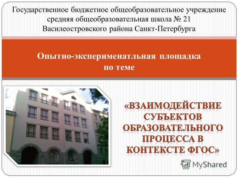 Государственное бюджетное общеобразовательное учреждение средняя общеобразовательная школа 21 Василеостровского района Санкт-Петербурга Опытно-эксперименатльная площадка по теме