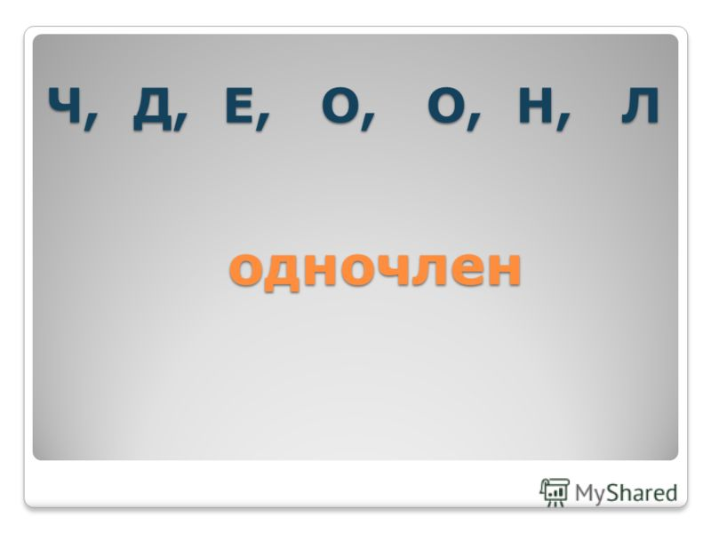 Ч, Д, Е, О, О, Н, Л одночлен