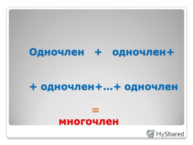 Одночлен + одночлен+ + одночлен+…+ одночлен = многочлен Одночлен + одночлен+ + одночлен+…+ одночлен = многочлен