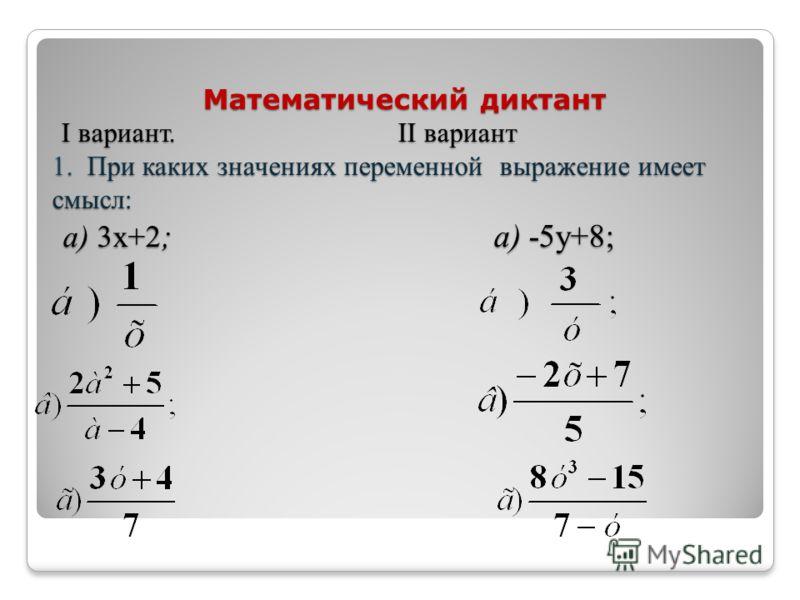 Математический диктант I вариант. II вариант 1. При каких значениях переменной выражение имеет смысл: а) 3х+2 ; а) -5у+8; Математический диктант I вариант. II вариант 1. При каких значениях переменной выражение имеет смысл: а) 3х+2 ; а) -5у+8;