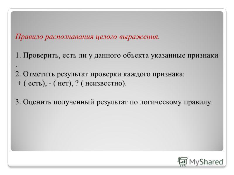 Правило распознавания целого выражения. 1. Проверить, есть ли у данного объекта указанные признаки. 2. Отметить результат проверки каждого признака: + ( есть), - ( нет), ? ( неизвестно). 3. Оценить полученный результат по логическому правилу.