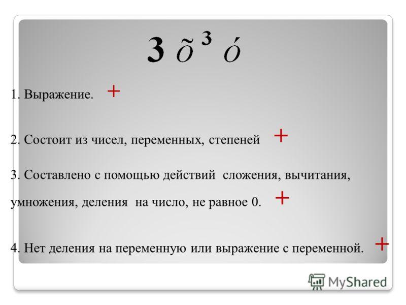 1. Выражение. + 2. Состоит из чисел, переменных, степеней + 3. Составлено с помощью действий сложения, вычитания, умножения, деления на число, не равное 0. + 4. Нет деления на переменную или выражение с переменной. +