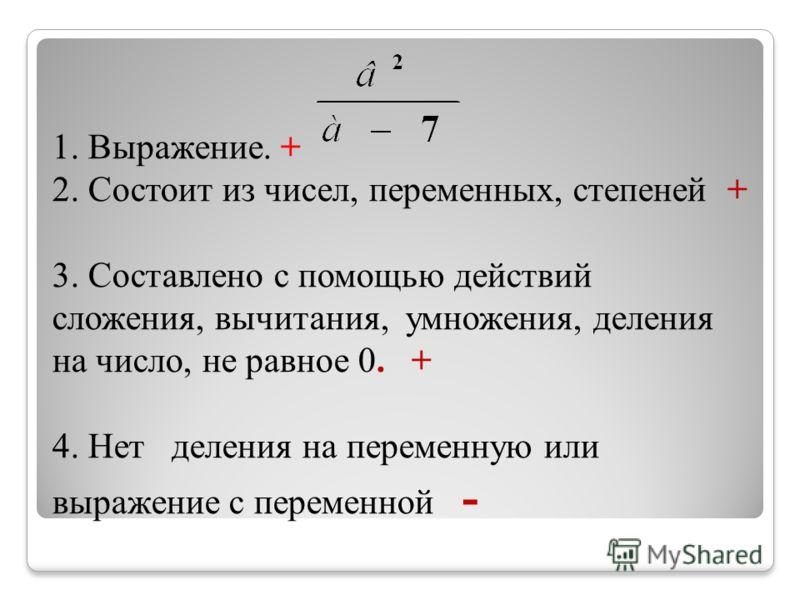 1. Выражение. + 2. Состоит из чисел, переменных, степеней + 3. Составлено с помощью действий сложения, вычитания, умножения, деления на число, не равное 0. + 4. Нет деления на переменную или выражение с переменной -