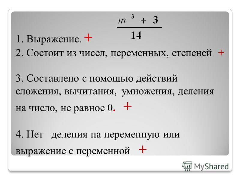 1. Выражение. + 2. Состоит из чисел, переменных, степеней + 3. Составлено с помощью действий сложения, вычитания, умножения, деления на число, не равное 0. + 4. Нет деления на переменную или выражение с переменной +