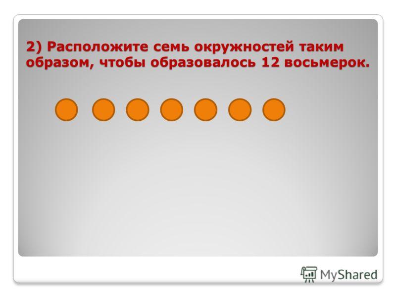 2) Расположите семь окружностей таким образом, чтобы образовалось 12 восьмерок.