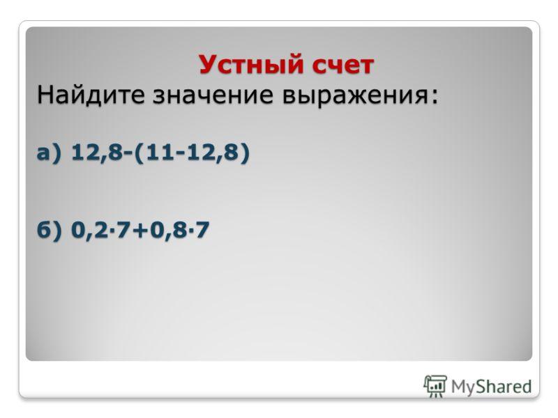 Устный счет Найдите значение выражения: а) 12,8-(11-12,8) б) 0,2·7+0,8·7 Устный счет Найдите значение выражения: а) 12,8-(11-12,8) б) 0,2·7+0,8·7