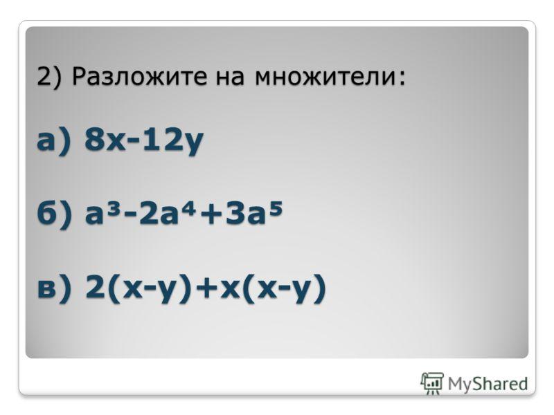 2) Разложите на множители: а) 8х-12у б) а³-2а+3а в) 2(х-у)+х(х-у)