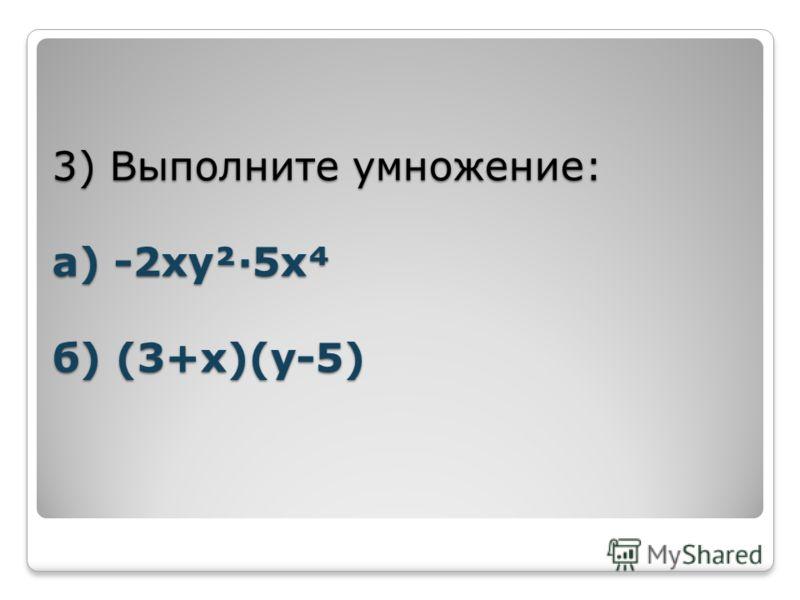 3) Выполните умножение: а) -2ху²·5х б) (3+х)(у-5)
