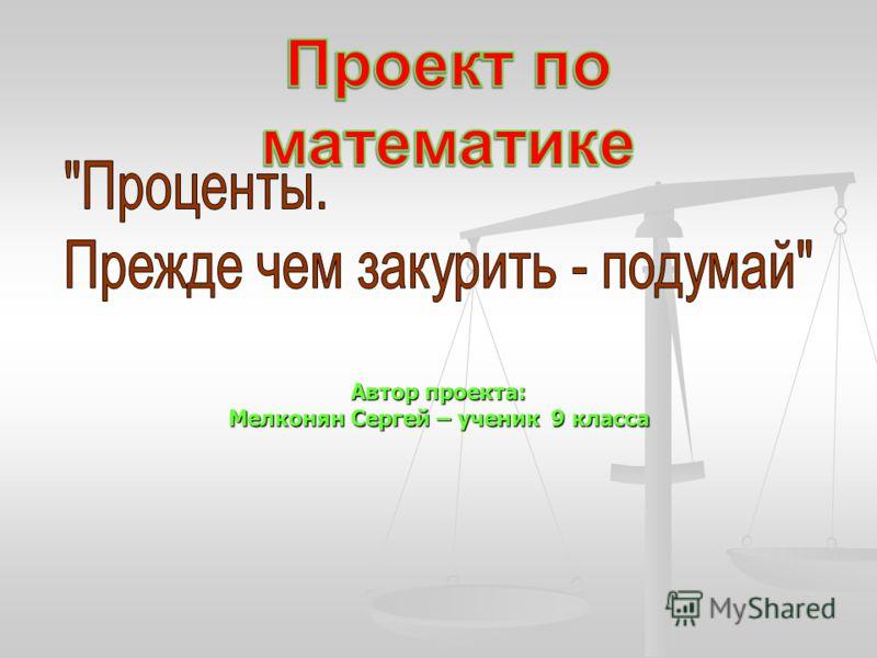 Автор проекта: Мелконян Сергей – ученик 9 класса