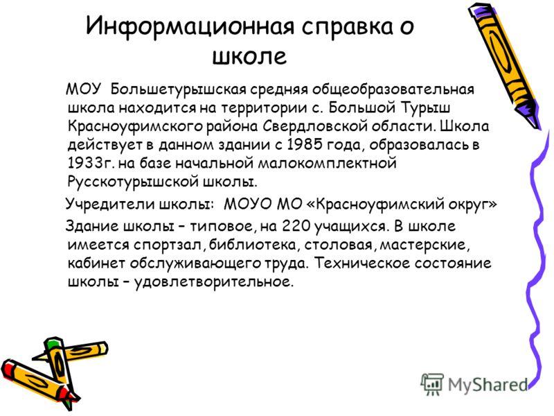 Информационная справка о школе МОУ Большетурышская средняя общеобразовательная школа находится на территории с. Большой Турыш Красноуфимского района Свердловской области. Школа действует в данном здании с 1985 года, образовалась в 1933г. на базе нача