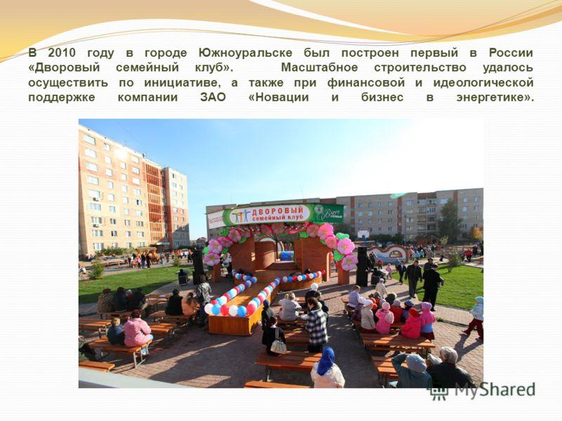 В 2010 году в городе Южноуральске был построен первый в России «Дворовый семейный клуб». Масштабное строительство удалось осуществить по инициативе, а также при финансовой и идеологической поддержке компании ЗАО «Новации и бизнес в энергетике».