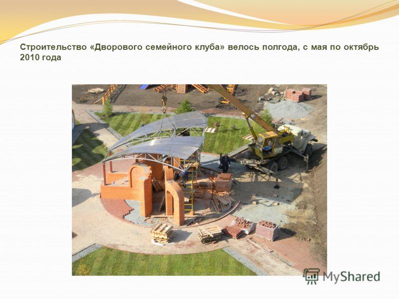 Строительство «Дворового семейного клуба» велось полгода, с мая по октябрь 2010 года
