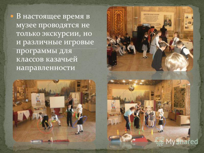В настоящее время в музее проводятся не только экскурсии, но и различные игровые программы для классов казачьей направленности