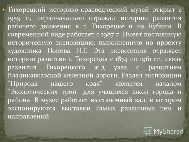 Тихорецкий историко-краеведческий музей открыт с 1959 г., первоначально отражал историю развития рабочего движения в г. Тихорецке и на Кубани. В современной виде работает с 1987 г. Имеет постоянную историческую экспозицию, выполненную по проекту худо