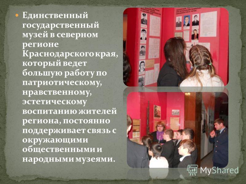 Единственный государственный музей в северном регионе Краснодарского края, который ведет большую работу по патриотическому, нравственному, эстетическому воспитанию жителей региона, постоянно поддерживает связь с окружающими общественными и народными