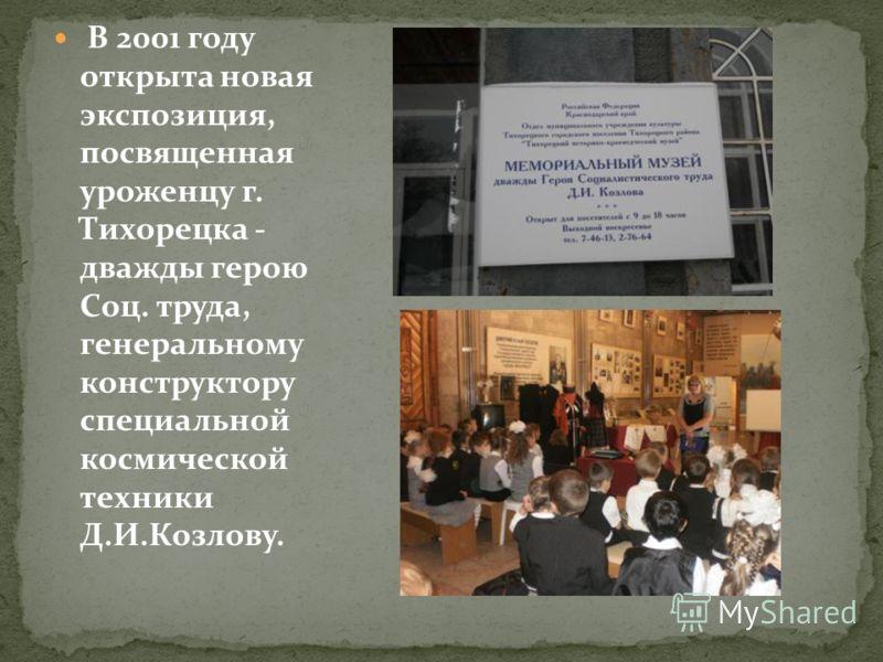 В 2001 году открыта новая экспозиция, посвященная уроженцу г. Тихорецка - дважды герою Соц. труда, генеральному конструктору специальной космической техники Д.И.Козлову.