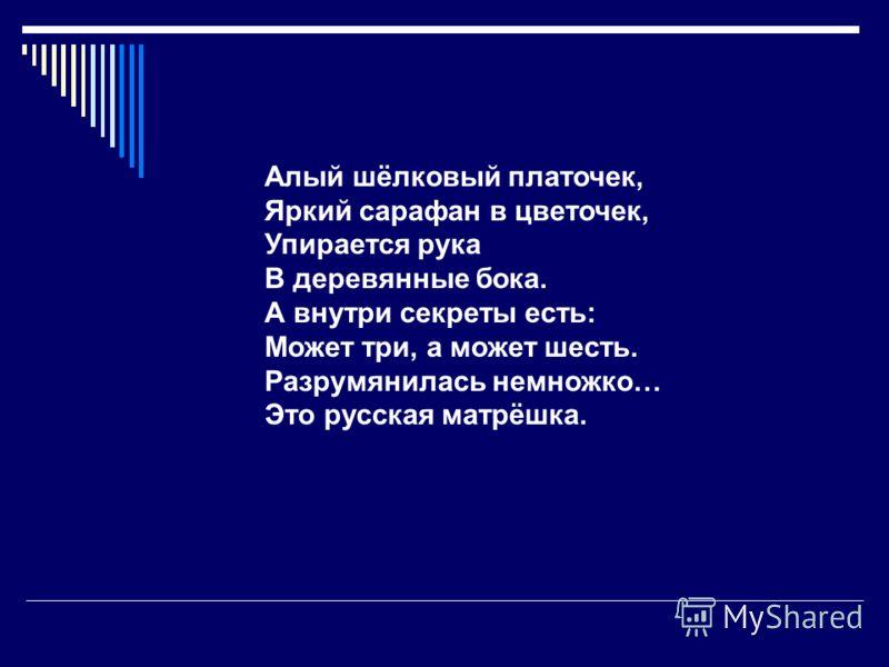 Алый шёлковый платочек, Яркий сарафан в цветочек, Упирается рука В деревянные бока. А внутри секреты есть: Может три, а может шесть. Разрумянилась немножко… Это русская матрёшка.