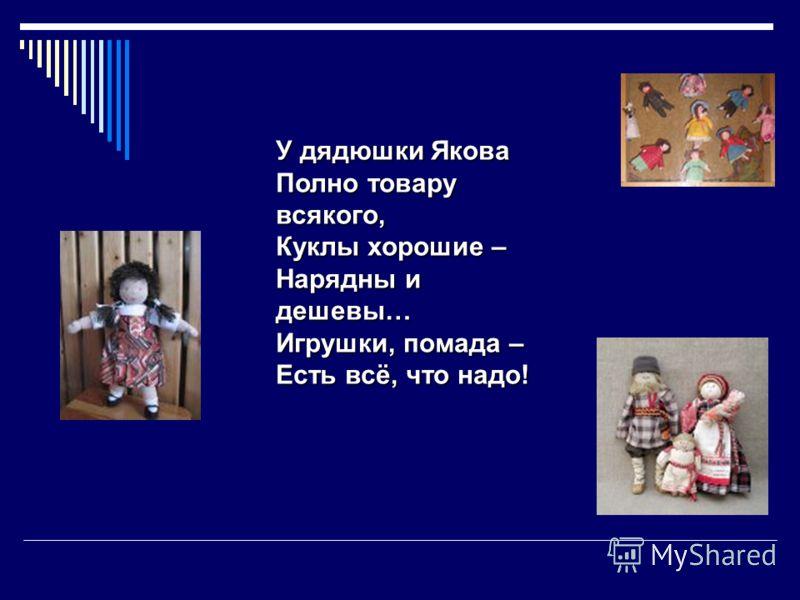 У дядюшки Якова Полно товару всякого, Куклы хорошие – Нарядны и дешевы… Игрушки, помада – Есть всё, что надо!