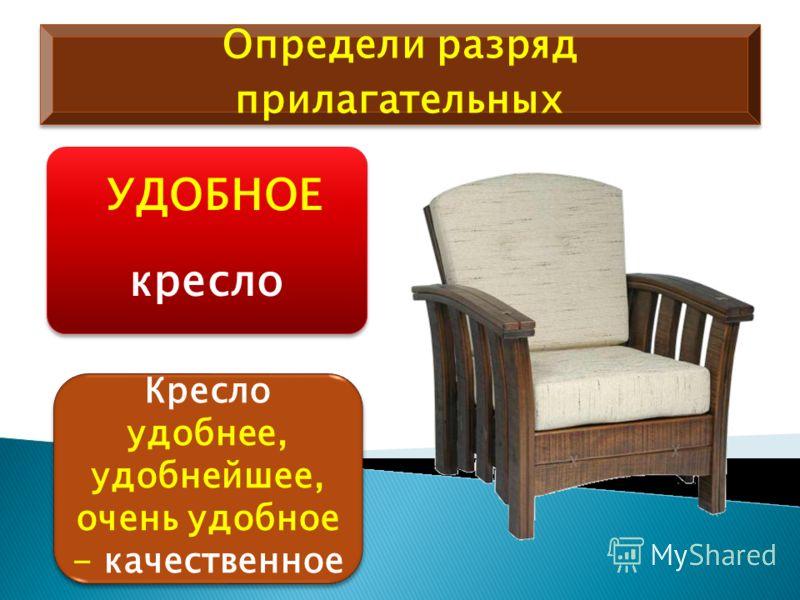 Определи разряд прилагательных УДОБНОЕ кресло Кресло удобнее, удобнейшее, очень удобное - качественное