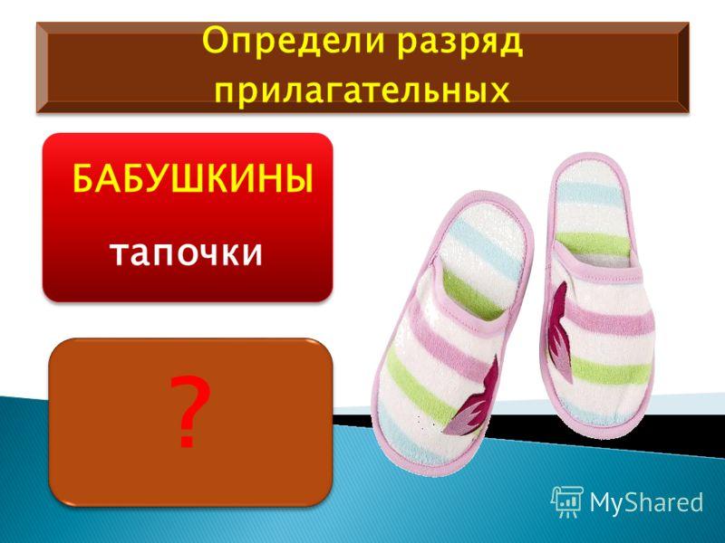 Определи разряд прилагательных БАБУШКИНЫ тапочки ? ?