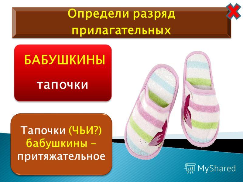 Определи разряд прилагательных БАБУШКИНЫ тапочки Тапочки (ЧЬИ?) бабушкины - притяжательное