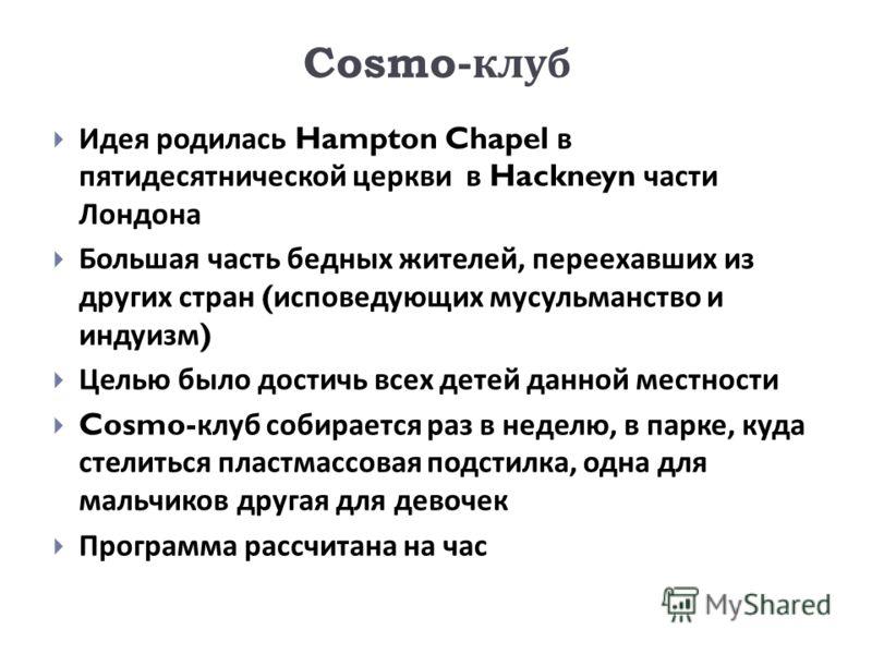 Cosmo- клуб Идея родилась Hampton Chapel в пятидесятнической церкви в Hackneyn части Лондона Большая часть бедных жителей, переехавших из других стран ( исповедующих мусульманство и индуизм ) Целью было достичь всех детей данной местности Cosmo- клуб