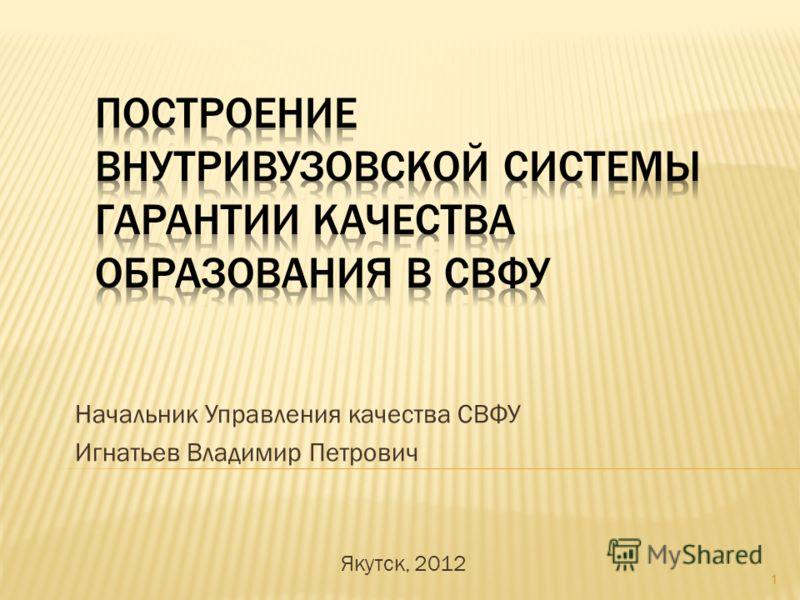 Начальник Управления качества СВФУ Игнатьев Владимир Петрович Якутск, 2012 1