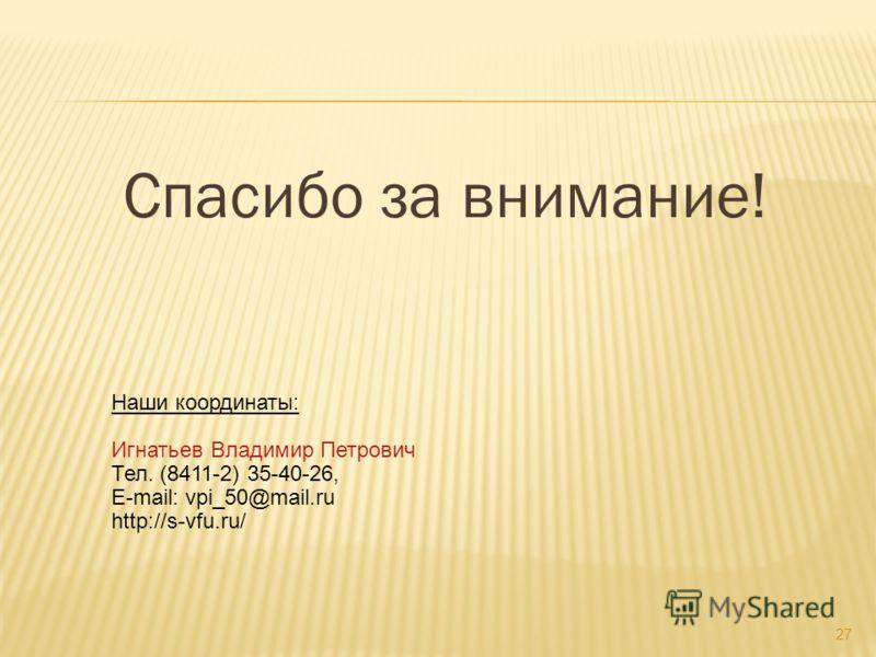 Спасибо за внимание! Наши координаты: Игнатьев Владимир Петрович Тел. (8411-2) 35-40-26, E-mail: vpi_50@mail.ru http://s-vfu.ru/ 27