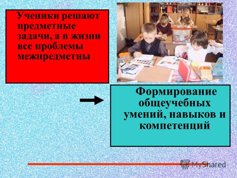 Ученики решают предметные задачи, а в жизни все проблемы межпредметны Формирование общеучебных умений, навыков и компетенций