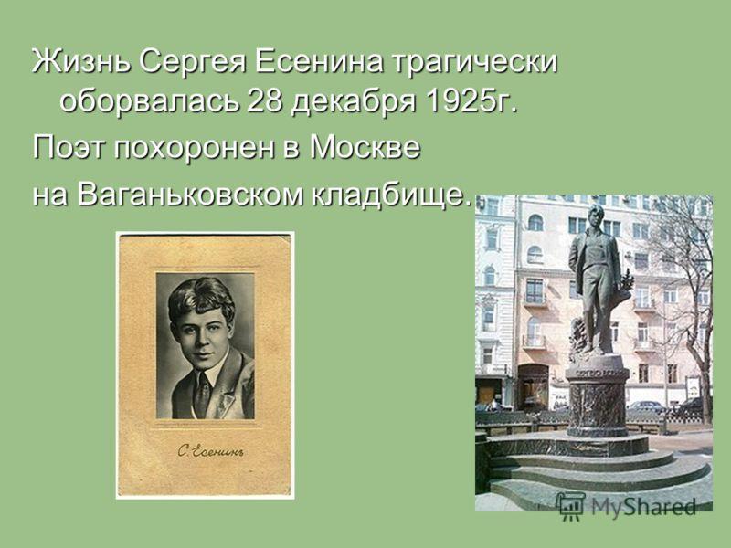 Жизнь Сергея Есенина трагически оборвалась 28 декабря 1925г. Поэт похоронен в Москве на Ваганьковском кладбище.