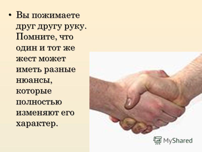 Вы пожимаете друг другу руку. Помните, что один и тот же жест может иметь разные нюансы, которые полностью изменяют его характер. Вы пожимаете друг другу руку. Помните, что один и тот же жест может иметь разные нюансы, которые полностью изменяют его
