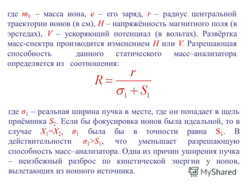где т b – масса иона, е – его заряд, r – радиус центральной траектории ионов (в см), H – напряжённость магнитного поля (в эрстедах), V – ускоряющий потенциал (в вольтах). Развёртка масс-спектра производится изменением Н или V. Разрешающая способность