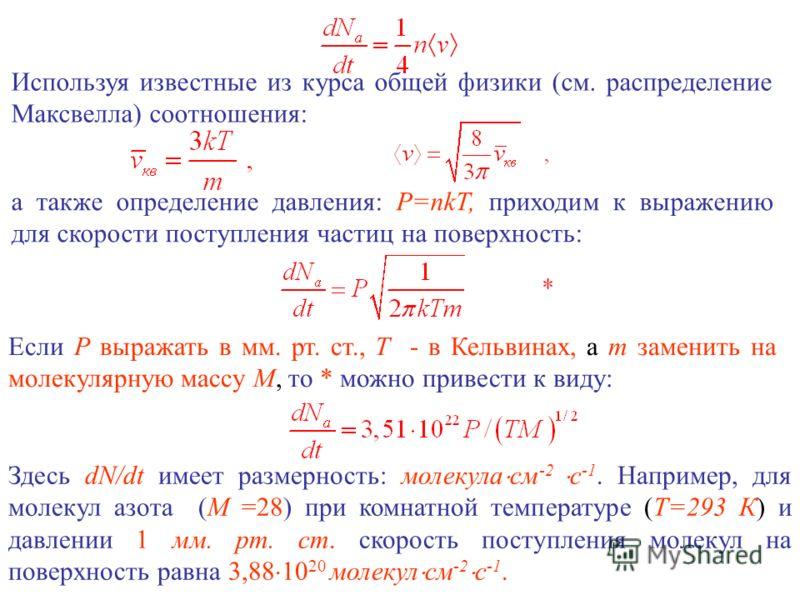 Используя известные из курса общей физики (см. распределение Максвелла) соотношения: а также определение давления: P=nkT, приходим к выражению для скорости поступления частиц на поверхность: Если Р выражать в мм. рт. ст., Т - в Кельвинах, а т заменит