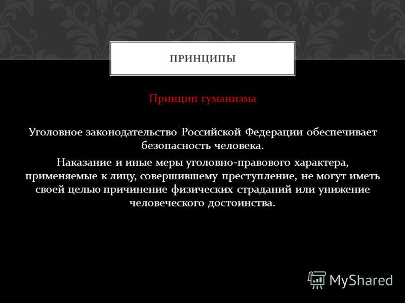 Принцип гуманизма Уголовное законодательство Российской Федерации обеспечивает безопасность человека. Наказание и иные меры уголовно - правового характера, применяемые к лицу, совершившему преступление, не могут иметь своей целью причинение физически